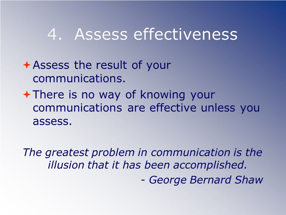 4. Assess effectiveness Assess the result of your communications. There is no way of knowing your communications are effective unless you assess. The