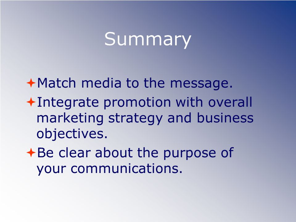 Summary Match media to the message. Integrate promotion with overall marketing strategy and business objectives. Be clear about the purpose of your co