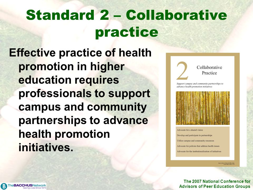 The 2007 National Conference for Advisors of Peer Education Groups Standard 2 – Collaborative practice Effective practice of health promotion in higher education requires professionals to support campus and community partnerships to advance health promotion initiatives.