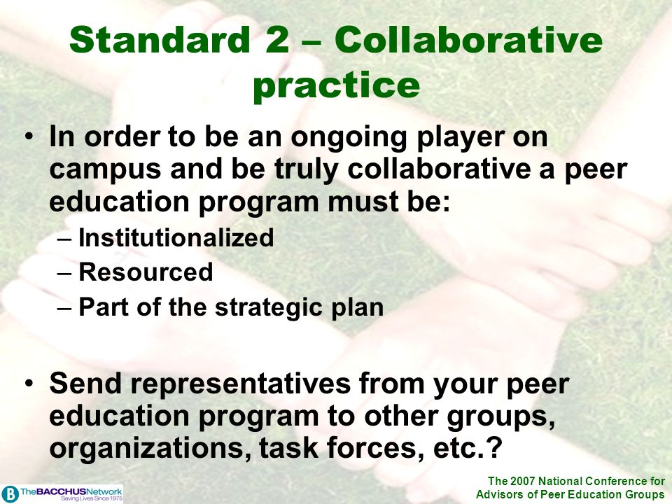 The 2007 National Conference for Advisors of Peer Education Groups Standard 2 – Collaborative practice In order to be an ongoing player on campus and