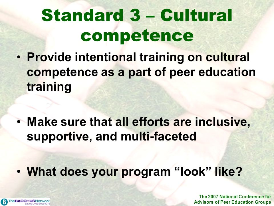 The 2007 National Conference for Advisors of Peer Education Groups Provide intentional training on cultural competence as a part of peer education training Make sure that all efforts are inclusive, supportive, and multi-faceted What does your program look like.