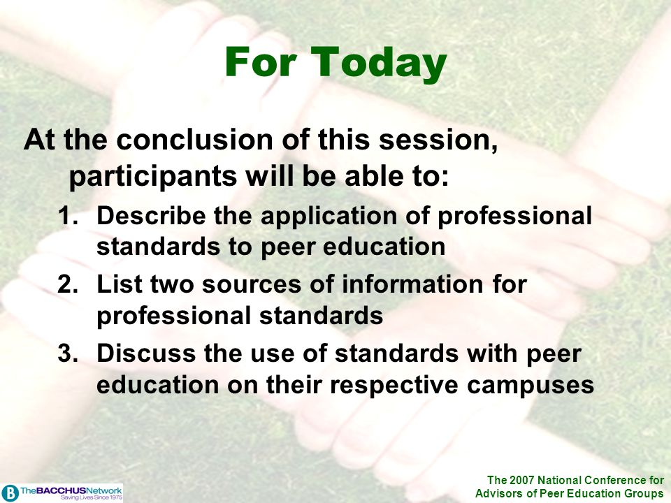 The 2007 National Conference for Advisors of Peer Education Groups For Today At the conclusion of this session, participants will be able to: 1.Describe the application of professional standards to peer education 2.List two sources of information for professional standards 3.Discuss the use of standards with peer education on their respective campuses