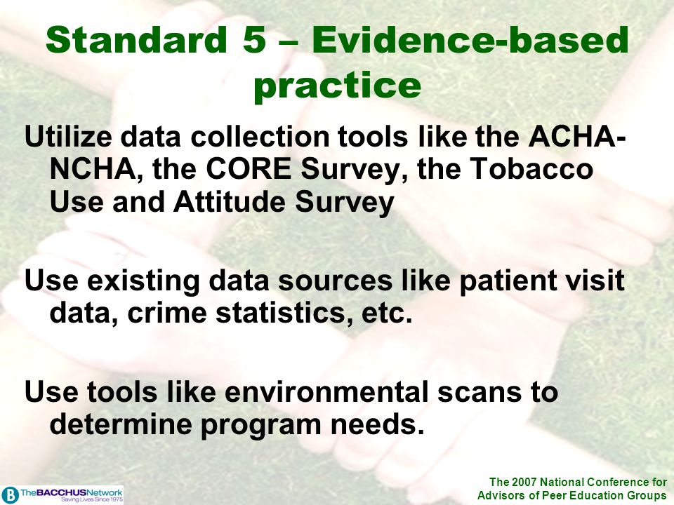 The 2007 National Conference for Advisors of Peer Education Groups Utilize data collection tools like the ACHA- NCHA, the CORE Survey, the Tobacco Use
