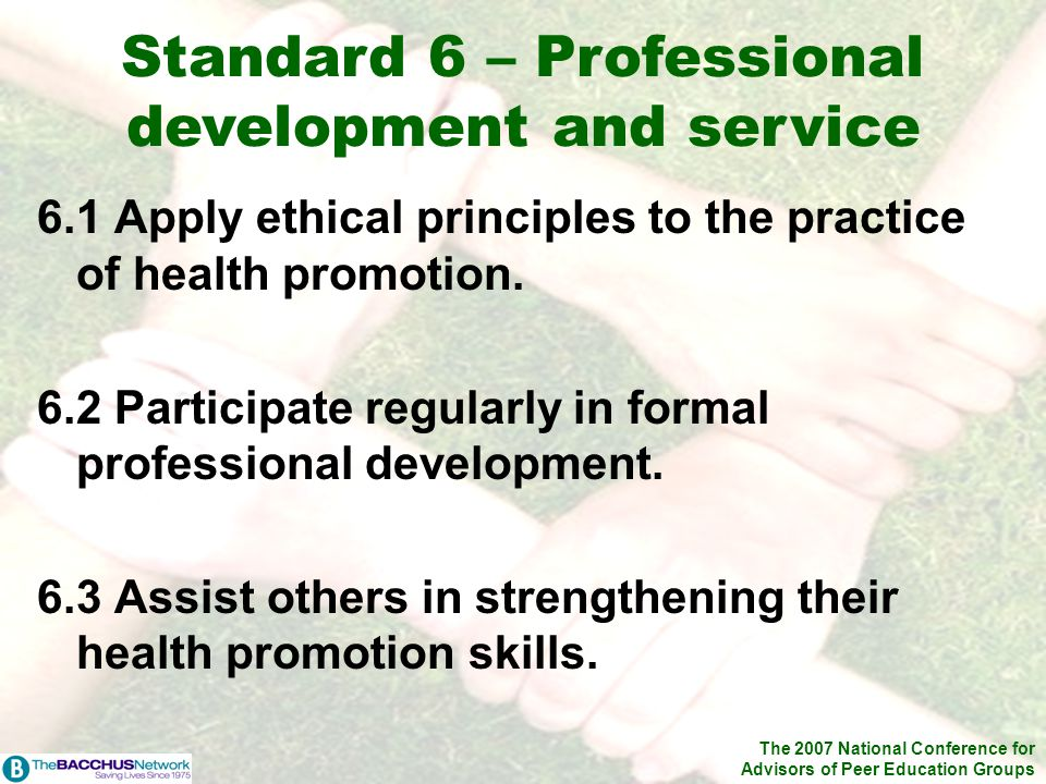 The 2007 National Conference for Advisors of Peer Education Groups 6.1 Apply ethical principles to the practice of health promotion. 6.2 Participate r