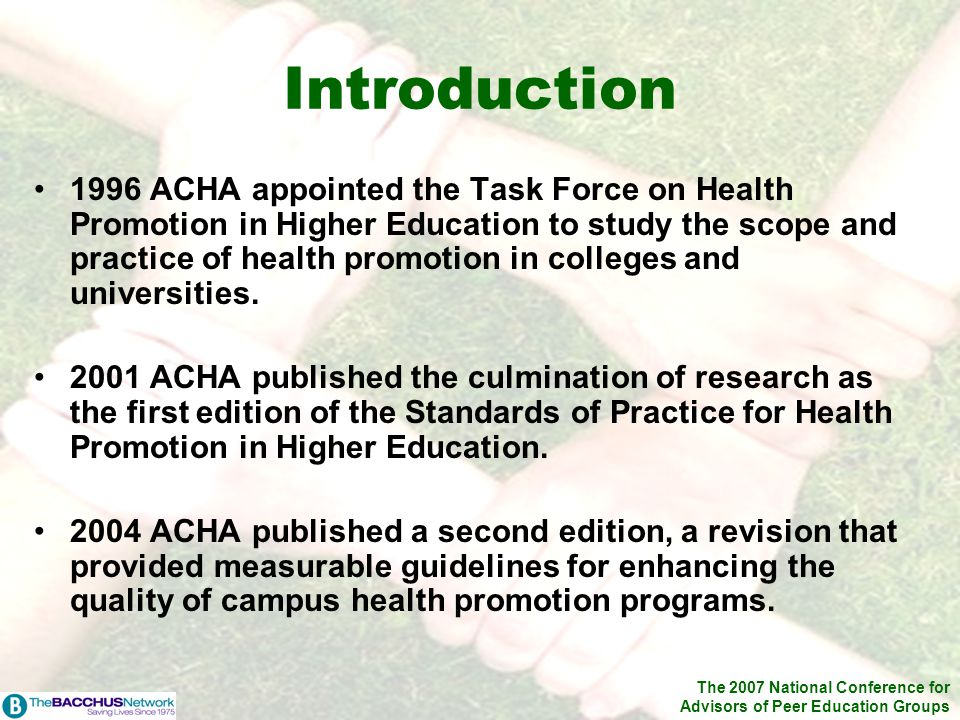 The 2007 National Conference for Advisors of Peer Education Groups Introduction 1996 ACHA appointed the Task Force on Health Promotion in Higher Education to study the scope and practice of health promotion in colleges and universities.