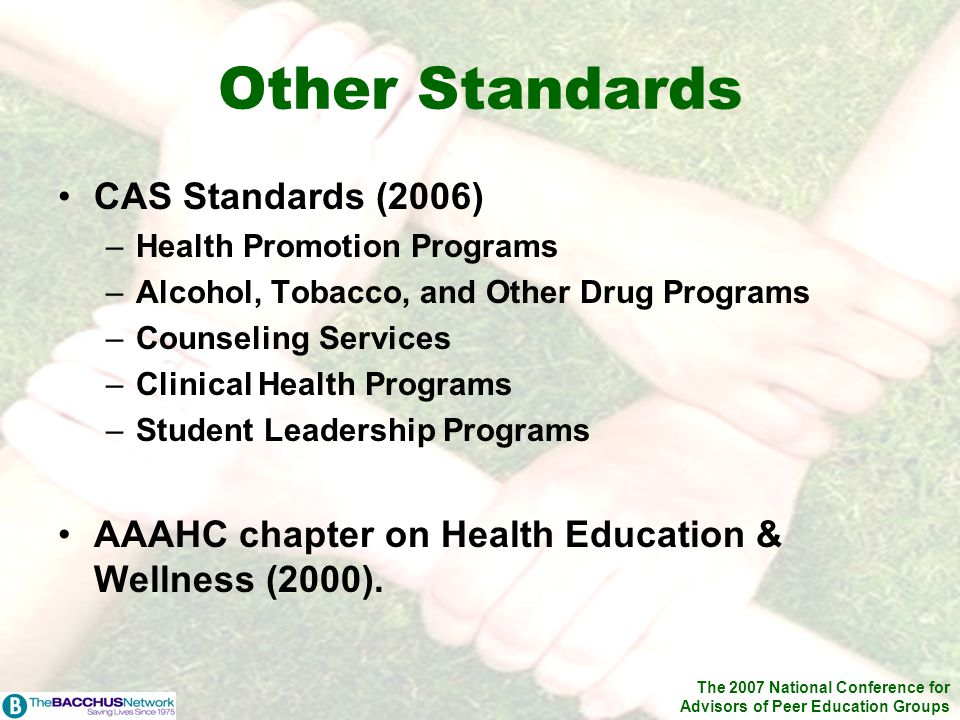 The 2007 National Conference for Advisors of Peer Education Groups Other Standards CAS Standards (2006) –Health Promotion Programs –Alcohol, Tobacco,