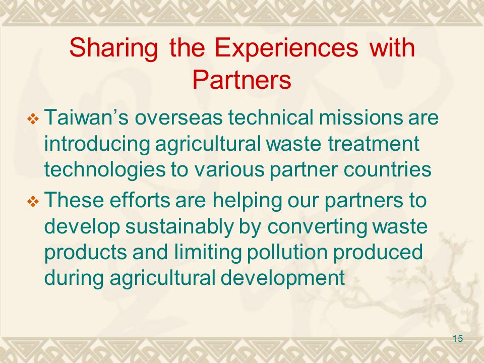 15 Sharing the Experiences with Partners Taiwans overseas technical missions are introducing agricultural waste treatment technologies to various partner countries These efforts are helping our partners to develop sustainably by converting waste products and limiting pollution produced during agricultural development