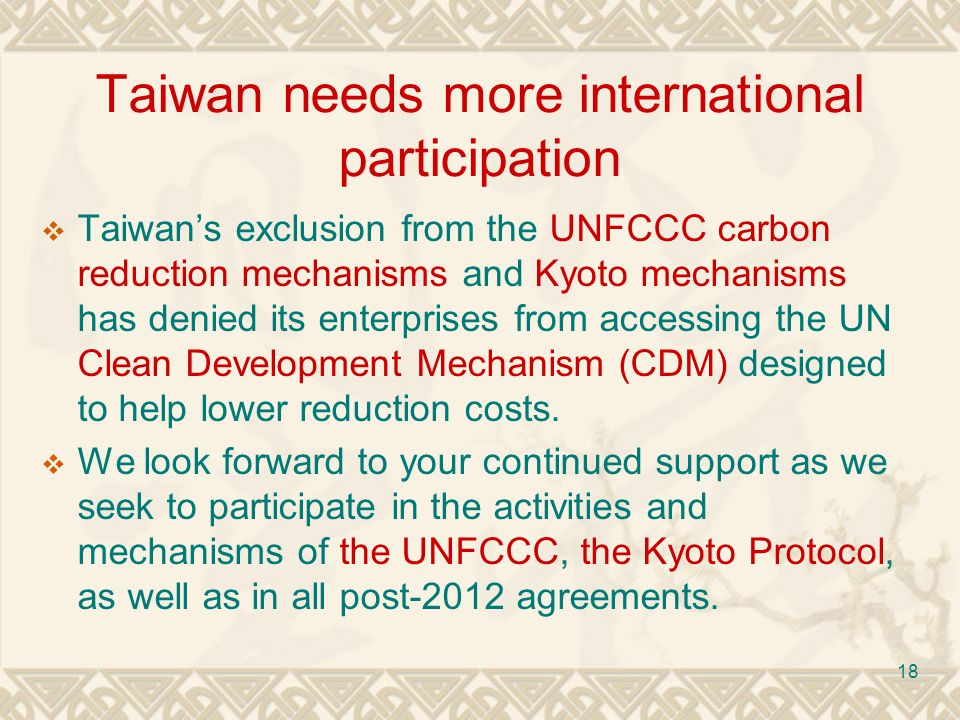 18 Taiwan needs more international participation Taiwans exclusion from the UNFCCC carbon reduction mechanisms and Kyoto mechanisms has denied its enterprises from accessing the UN Clean Development Mechanism (CDM) designed to help lower reduction costs.