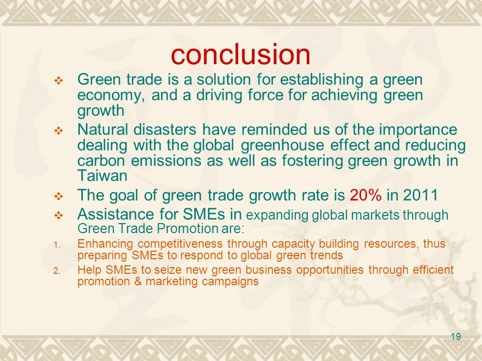 19 conclusion Green trade is a solution for establishing a green economy, and a driving force for achieving green growth Natural disasters have reminded us of the importance dealing with the global greenhouse effect and reducing carbon emissions as well as fostering green growth in Taiwan The goal of green trade growth rate is 20% in 2011 Assistance for SMEs in expanding global markets through Green Trade Promotion are: 1.