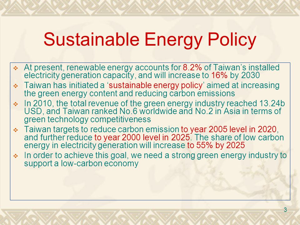 3 Sustainable Energy Policy At present, renewable energy accounts for 8.2% of Taiwans installed electricity generation capacity, and will increase to 16% by 2030 Taiwan has initiated a sustainable energy policy aimed at increasing the green energy content and reducing carbon emissions In 2010, the total revenue of the green energy industry reached 13.24b USD, and Taiwan ranked No.6 worldwide and No.2 in Asia in terms of green technology competitiveness Taiwan targets to reduce carbon emission to year 2005 level in 2020, and further reduce to year 2000 level in 2025.