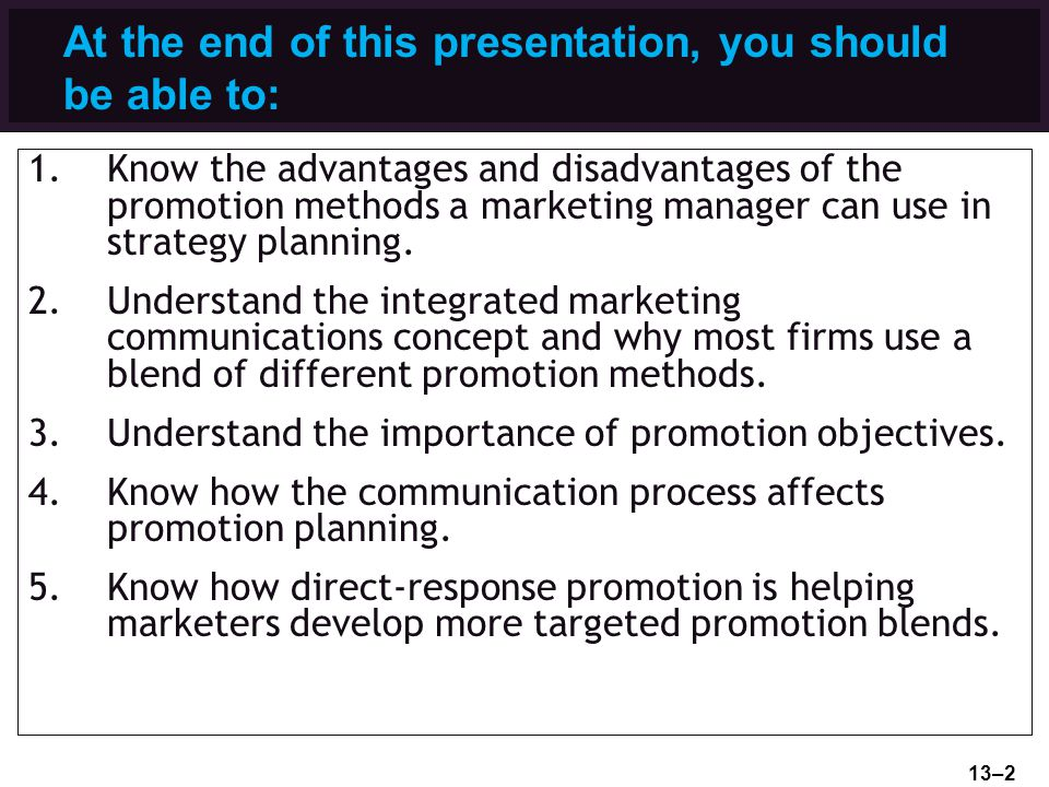 At the end of this presentation, you should be able to: 1.Know the advantages and disadvantages of the promotion methods a marketing manager can use i