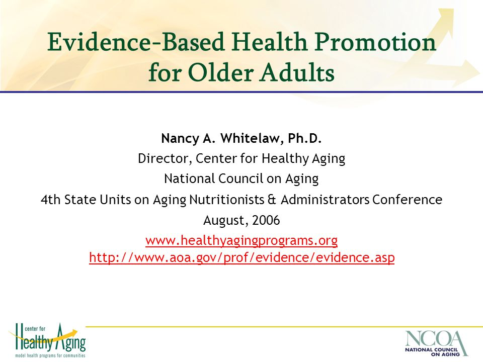 Evidence-Based Health Promotion for Older Adults Nancy A. Whitelaw, Ph.D. Director, Center for Healthy Aging National Council on Aging 4th State Units