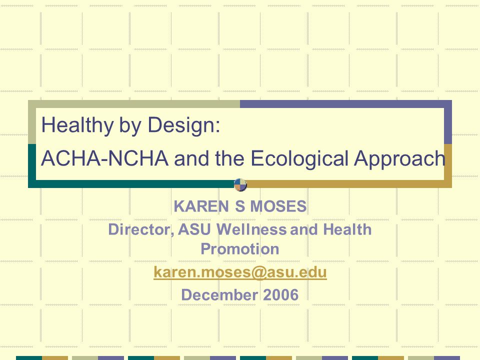Healthy by Design: ACHA-NCHA and the Ecological Approach KAREN S MOSES Director, ASU Wellness and Health Promotion karen.moses@asu.edu December 2006