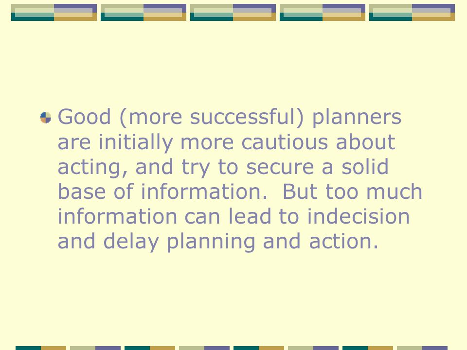 Good (more successful) planners are initially more cautious about acting, and try to secure a solid base of information. But too much information can