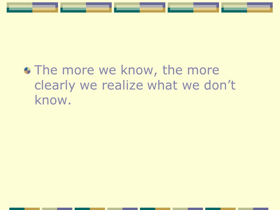 The more we know, the more clearly we realize what we dont know.