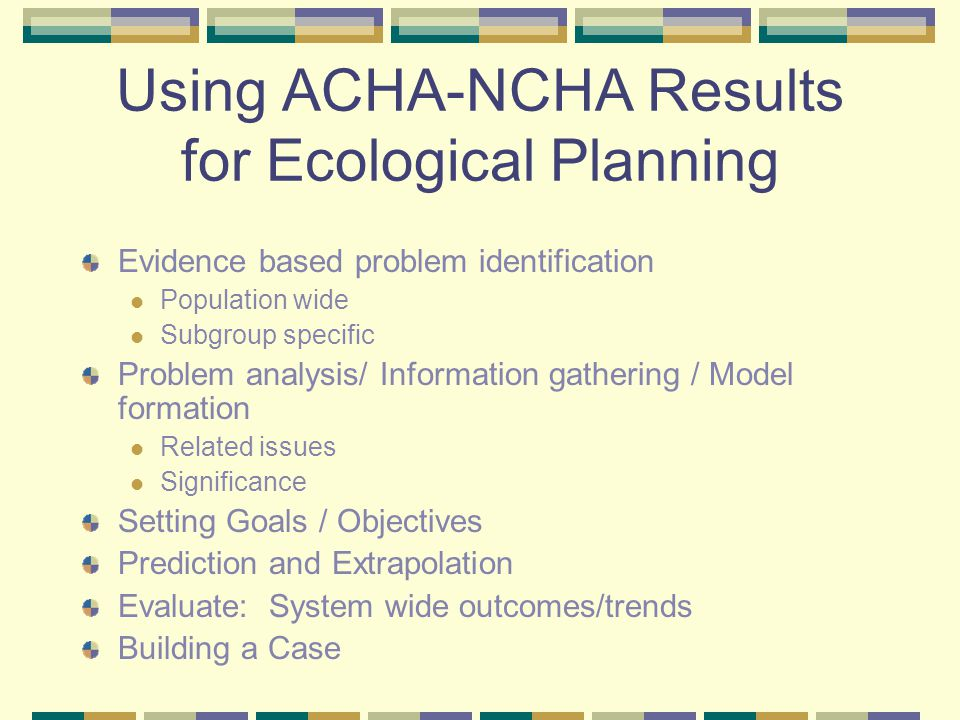 Using ACHA-NCHA Results for Ecological Planning Evidence based problem identification Population wide Subgroup specific Problem analysis/ Information gathering / Model formation Related issues Significance Setting Goals / Objectives Prediction and Extrapolation Evaluate: System wide outcomes/trends Building a Case