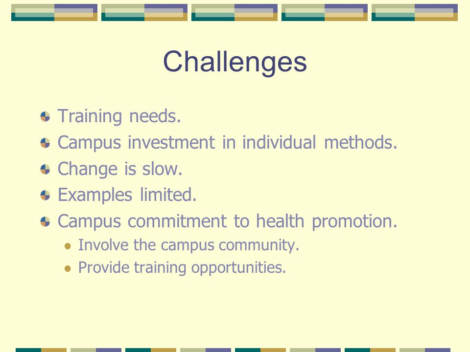 Challenges Training needs. Campus investment in individual methods. Change is slow. Examples limited. Campus commitment to health promotion. Involve t