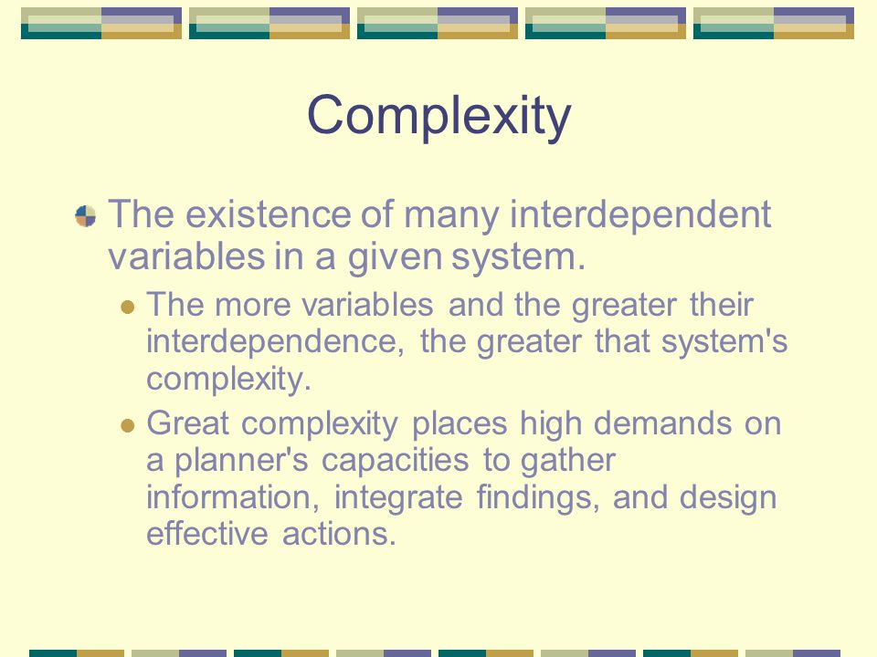 Complexity The existence of many interdependent variables in a given system. The more variables and the greater their interdependence, the greater tha