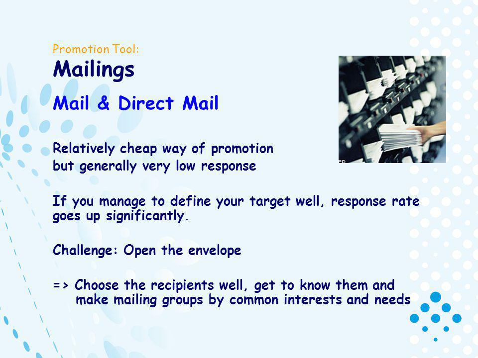 Promotion Tool: Mailings Mail & Direct Mail Relatively cheap way of promotion but generally very low response If you manage to define your target well, response rate goes up significantly.