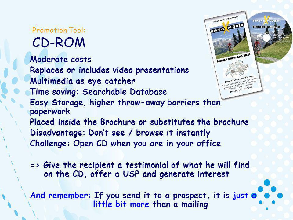 Promotion Tool: CD-ROM Moderate costs Replaces or includes video presentations Multimedia as eye catcher Time saving: Searchable Database Easy Storage, higher throw-away barriers than paperwork Placed inside the Brochure or substitutes the brochure Disadvantage: Dont see / browse it instantly Challenge: Open CD when you are in your office => Give the recipient a testimonial of what he will find on the CD, offer a USP and generate interest And remember: If you send it to a prospect, it is just a little bit more than a mailing