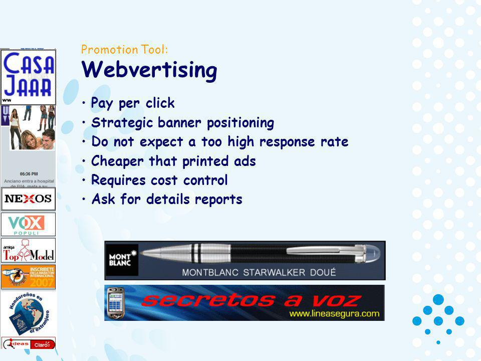 Promotion Tool: Webvertising Pay per click Strategic banner positioning Do not expect a too high response rate Cheaper that printed ads Requires cost control Ask for details reports