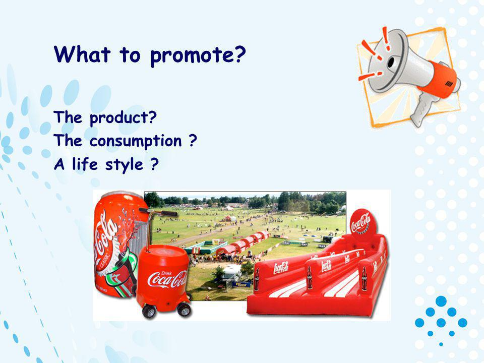 What to promote The product The consumption A life style