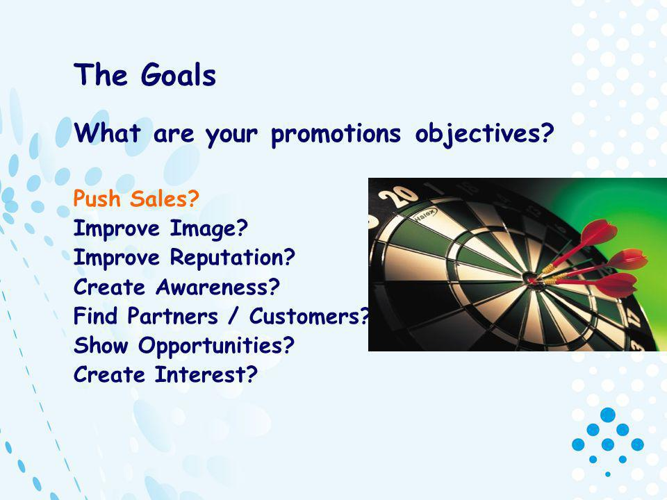 The Goals What are your promotions objectives. Push Sales.