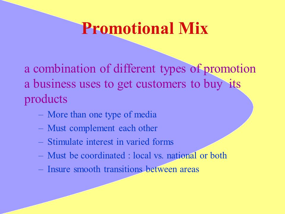 Promotional Mix a combination of different types of promotion a business uses to get customers to buy its products –More than one type of media –Must