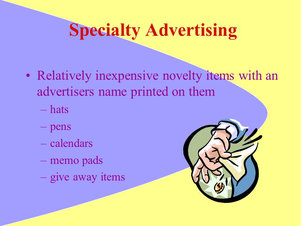 Specialty Advertising Relatively inexpensive novelty items with an advertisers name printed on them –hats –pens –calendars –memo pads –give away items