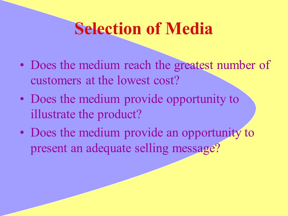 Selection of Media Does the medium reach the greatest number of customers at the lowest cost? Does the medium provide opportunity to illustrate the pr