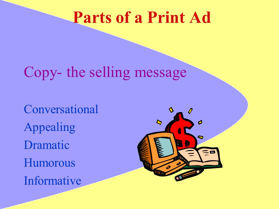 Parts of a Print Ad Copy- the selling message Conversational Appealing Dramatic Humorous Informative
