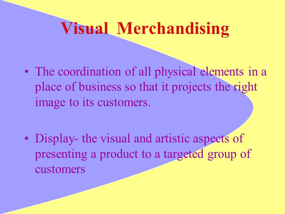 Visual Merchandising The coordination of all physical elements in a place of business so that it projects the right image to its customers. Display- t