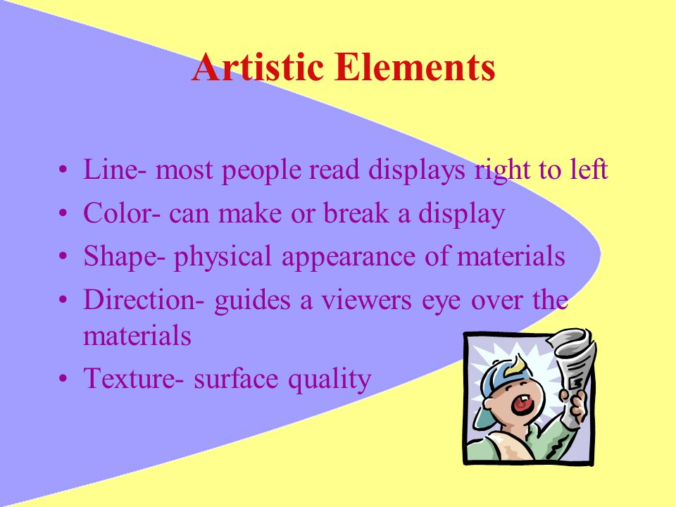 Artistic Elements Line- most people read displays right to left Color- can make or break a display Shape- physical appearance of materials Direction-