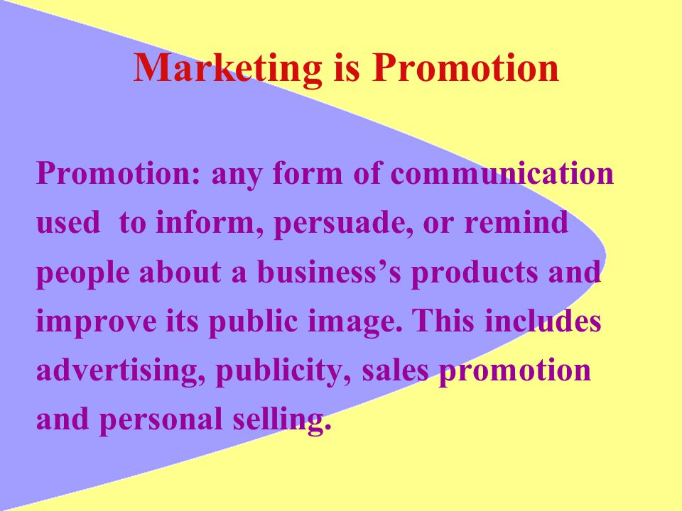 Marketing is Promotion Promotion: any form of communication used to inform, persuade, or remind people about a businesss products and improve its publ
