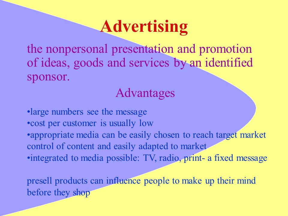 Advertising the nonpersonal presentation and promotion of ideas, goods and services by an identified sponsor. Advantages large numbers see the message