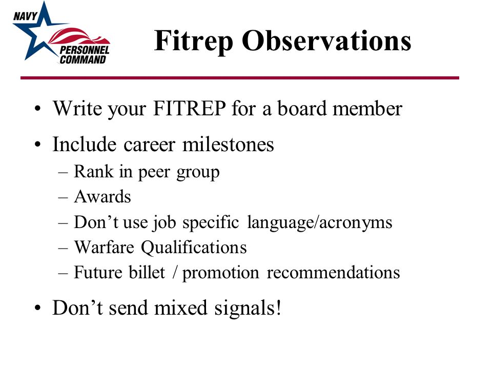 Fitrep Observations Write your FITREP for a board member Include career milestones –Rank in peer group –Awards –Dont use job specific language/acronym