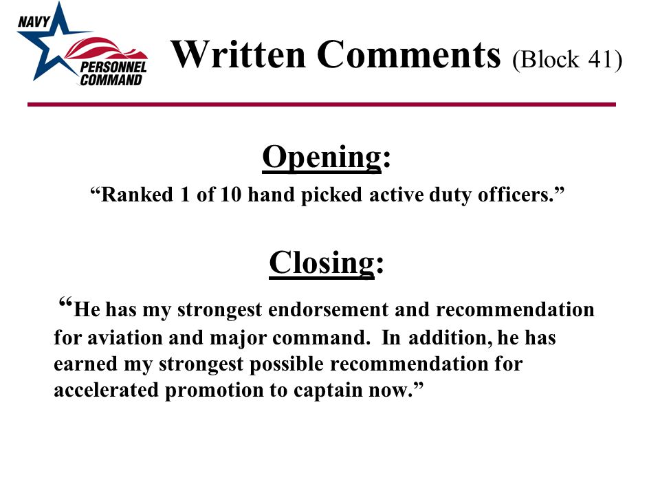 Written Comments (Block 41) Opening: Ranked 1 of 10 hand picked active duty officers. Closing: He has my strongest endorsement and recommendation for