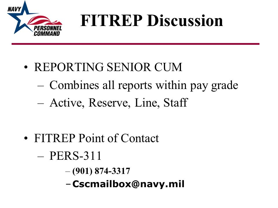 FITREP Discussion REPORTING SENIOR CUM – Combines all reports within pay grade – Active, Reserve, Line, Staff FITREP Point of Contact – PERS-311 –(901