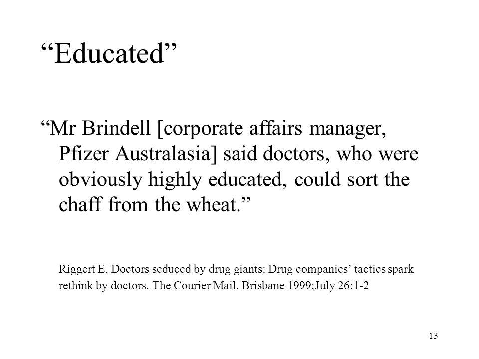 13 Educated Mr Brindell [corporate affairs manager, Pfizer Australasia] said doctors, who were obviously highly educated, could sort the chaff from th
