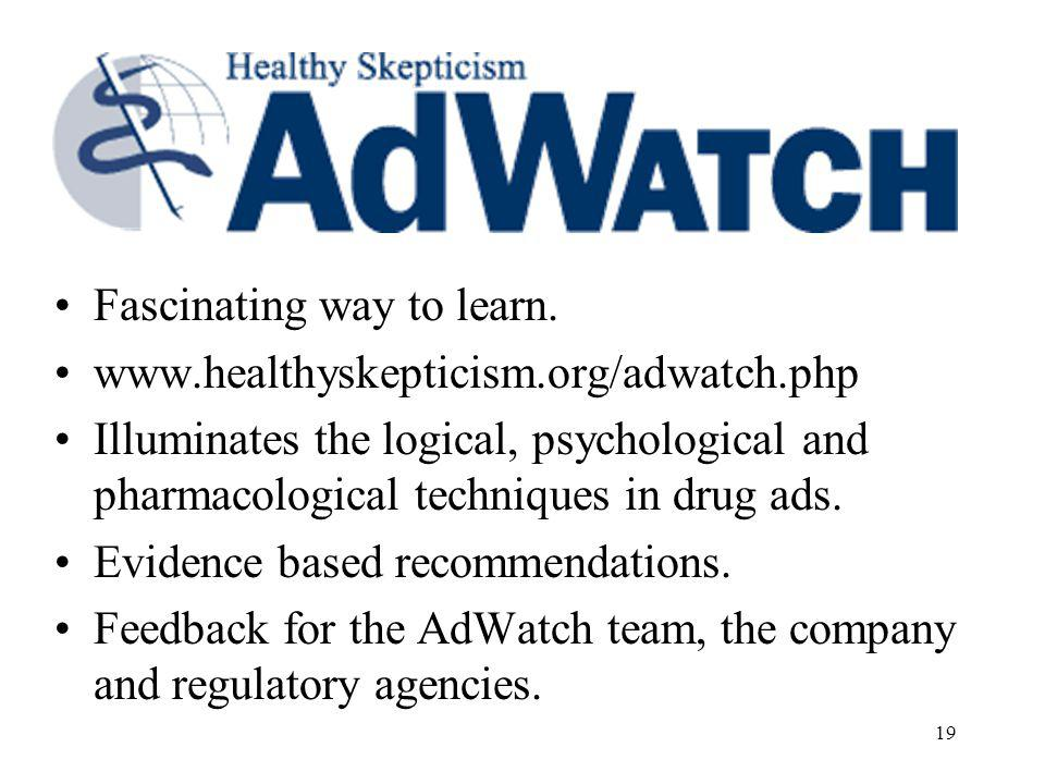 19 Fascinating way to learn. www.healthyskepticism.org/adwatch.php Illuminates the logical, psychological and pharmacological techniques in drug ads.