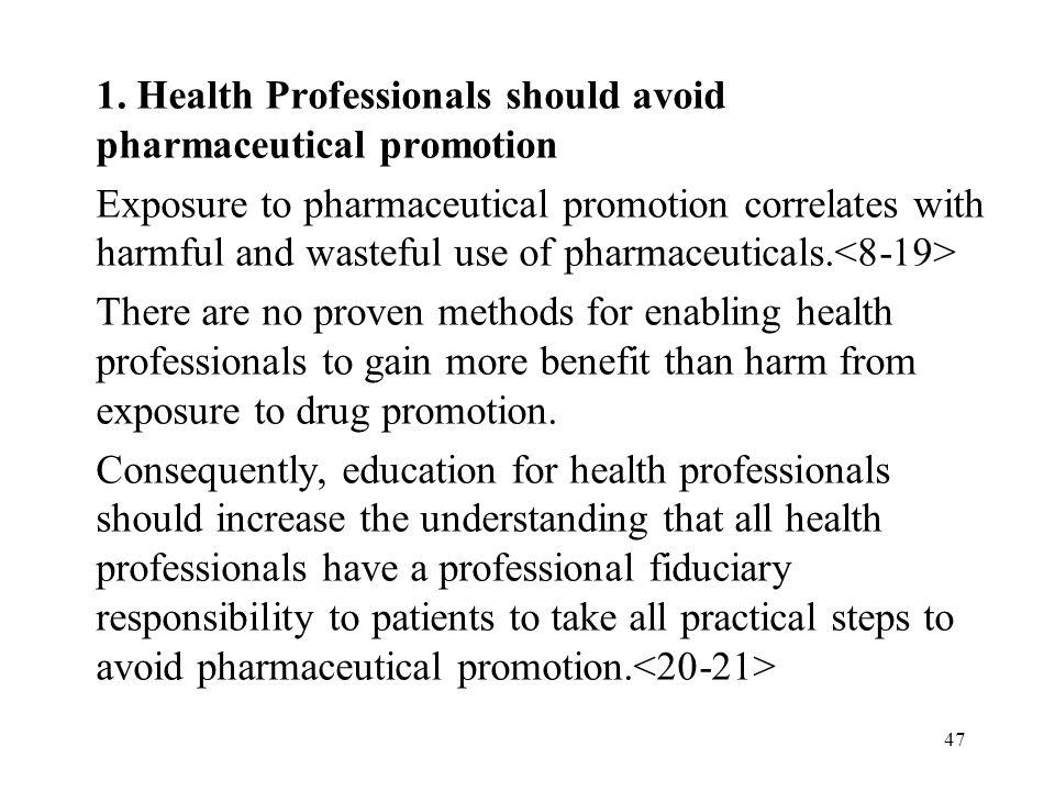 47 1. Health Professionals should avoid pharmaceutical promotion Exposure to pharmaceutical promotion correlates with harmful and wasteful use of phar