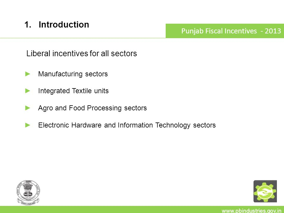 1. Introduction www.pbindustries.gov.in Punjab Fiscal Incentives - 2013 Liberal incentives for all sectors Manufacturing sectors Integrated Textile un