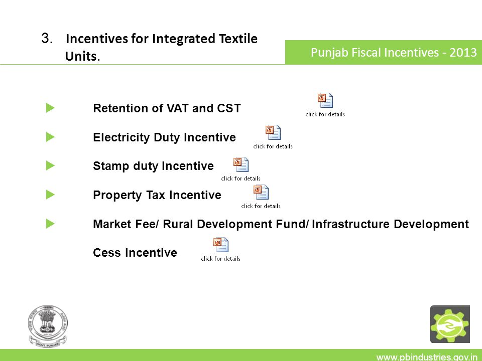 3. Incentives for Integrated Textile Units. www.pbindustries.gov.in Punjab Fiscal Incentives - 2013 Retention of VAT and CST Electricity Duty Incentiv
