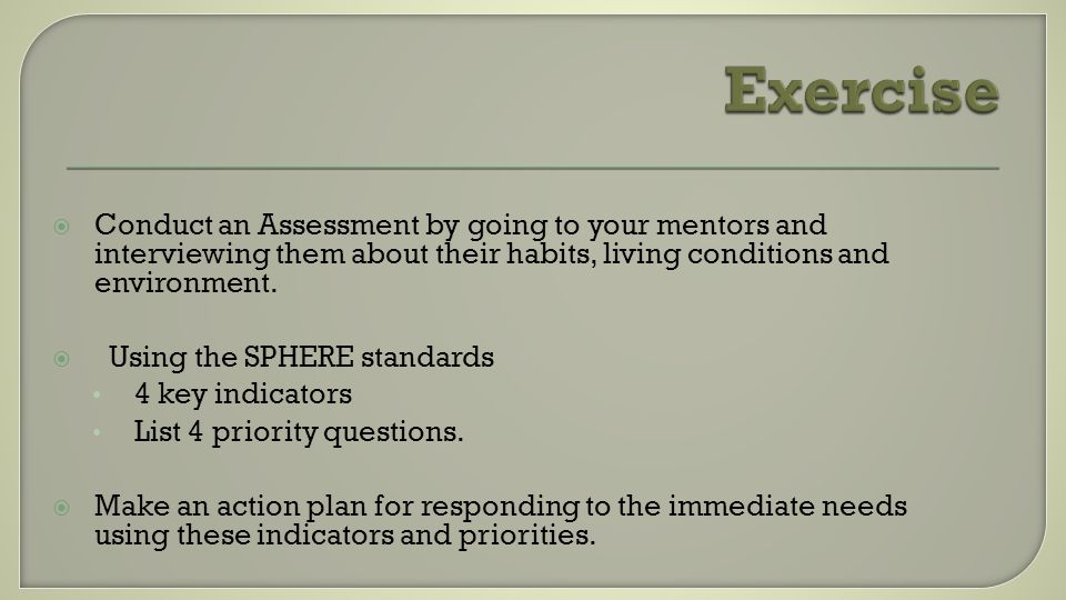 Conduct an Assessment by going to your mentors and interviewing them about their habits, living conditions and environment. Using the SPHERE standards