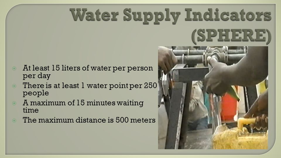 Water Supply Indicators (SPHERE) At least 15 liters of water per person per day There is at least 1 water point per 250 people A maximum of 15 minutes