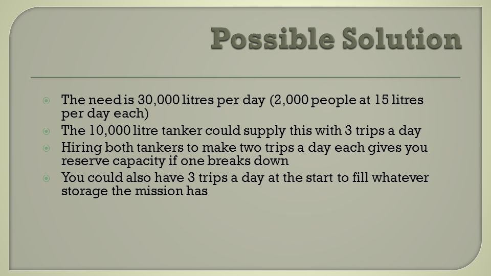 The need is 30,000 litres per day (2,000 people at 15 litres per day each) The 10,000 litre tanker could supply this with 3 trips a day Hiring both tankers to make two trips a day each gives you reserve capacity if one breaks down You could also have 3 trips a day at the start to fill whatever storage the mission has