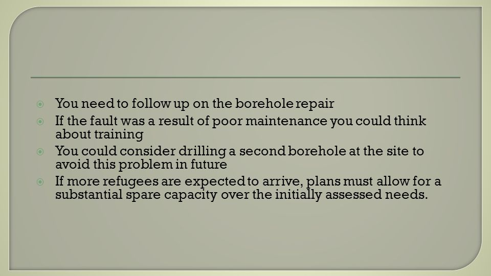You need to follow up on the borehole repair If the fault was a result of poor maintenance you could think about training You could consider drilling
