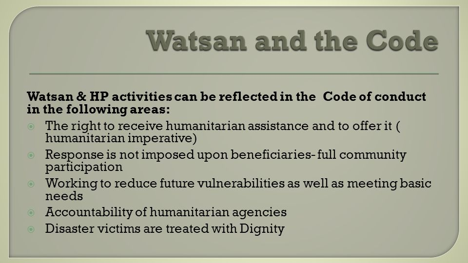 Watsan & HP activities can be reflected in the Code of conduct in the following areas: The right to receive humanitarian assistance and to offer it (