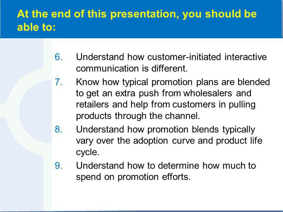 6.Understand how customer-initiated interactive communication is different. 7.Know how typical promotion plans are blended to get an extra push from w