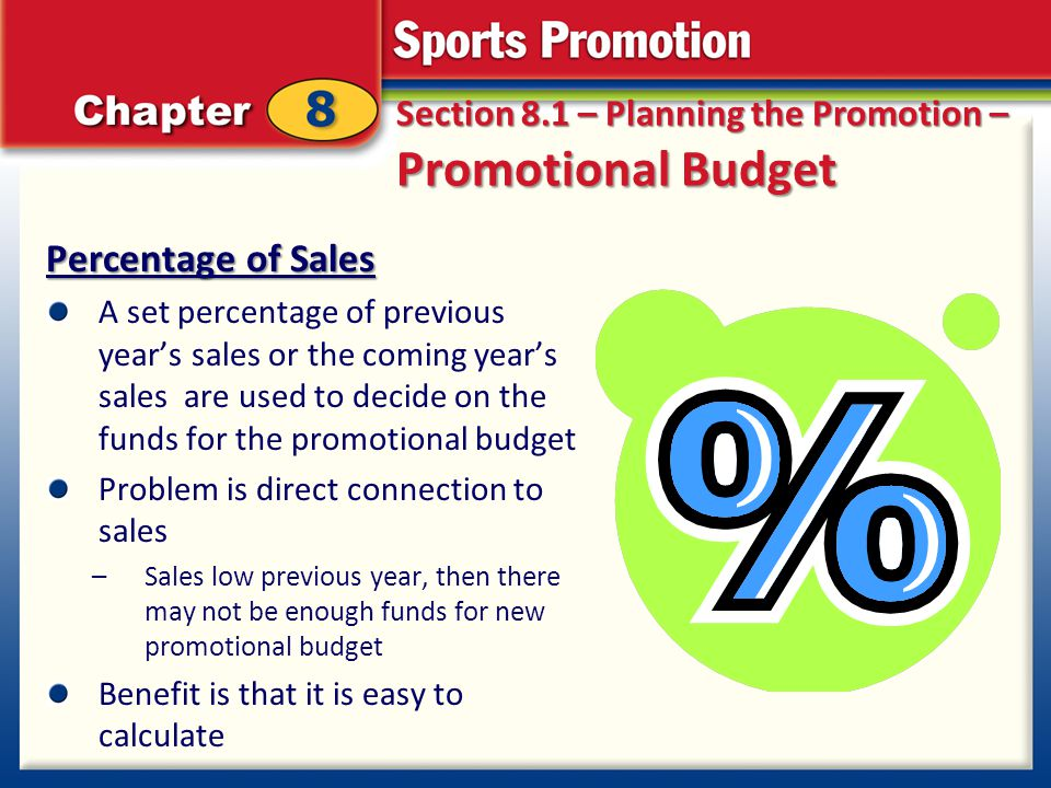 Section 8.1 – Planning the Promotion – Promotional Budget Percentage of Sales A set percentage of previous years sales or the coming years sales are u